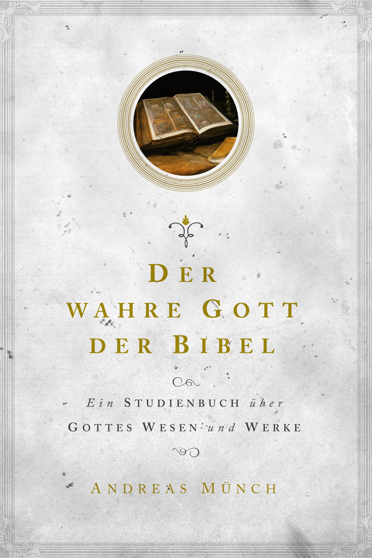 Der wahre Gott der Bibel – Ein Studienbuch über Gottes Wesen und Werke